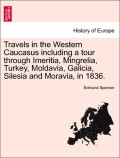 Spencer, Edmund: Travels in the Western Caucasus including a tour through Imeritia, Mingrelia, Turkey, Moldavia, Galicia, Silesia and Moravia, in 1836. Vol. I