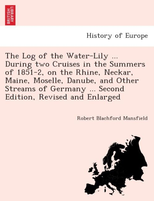 The Log of the Water-Lily ... during two cruises in the summers of 1851-2, on the Rhine, Neckar, Maine, Moselle, Danube, and other streams of Germ... - British Library, Historical Print Editions