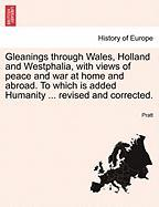 Gleanings Through Wales, Holland and Westphalia, with Views of Peace and War at Home and Abroad. to Which Is Added Humanity ... Revised and Corrected.
