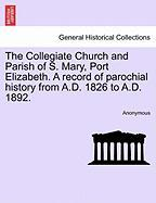 The Collegiate Church and Parish of S. Mary, Port Elizabeth. a Record of Parochial History from A.D. 1826 to A.D. 1892.