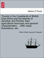 Travels in the Coastlands of British East Africa and the Islands of Zanzibar and Pemba: their agricultural resources and general characteristics ... With maps, illustrations, etc. - Fitzgerald, William Walter Augustine