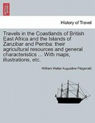 Fitzgerald, William Walter Augustine: Travels in the Coastlands of British East Africa and the Islands of Zanzibar and Pemba: their agricultural resources and general characteristics ... With maps, illustrations, etc.