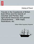 Travels in the Coastlands of British East Africa and the Islands of Zanzibar and Pemba: Their Agricultural Resources and General Characteristics ... w