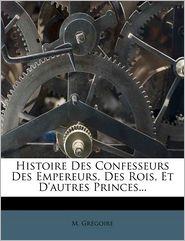 Histoire Des Confesseurs Des Empereurs, Des Rois, Et D'autres Princes.