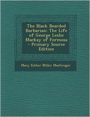 Black Bearded Barbarian: The Life of George Leslie MacKay of Formosa - Mary Esther Miller MacGregor
