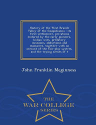 History of the West Branch Valley of the Susquehanna: its first settlement, privations endured by the early pioneers, Indian wars, predatory incusions, abductions and massacres, together with an account of the fair play system, and the trying scenes of t - John Franklin Meginness
