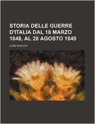 Storia Delle Guerre D'Italia Dal 18 Marzo 1848, Al 28 Agosto 1849 - Luigi Scalchi