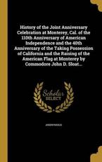 History of the Joint Anniversary Celebration at Monterey, Cal. of the 110th Anniversary of American Independence and the 40th Anniversary of the Taking Possession of California and the Raising of the American Flag at Monterey by Commodore John D. Sloat... - Anonymous (creator)