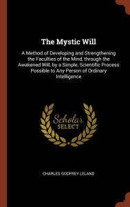 The Mystic Will: A Method of Developing and Strengthening the Faculties of the Mind, through the Awakened Will, by a Simple, Scientific Process Possible to Any Person of Ordinary Intelligence - Charles Godfrey Leland
