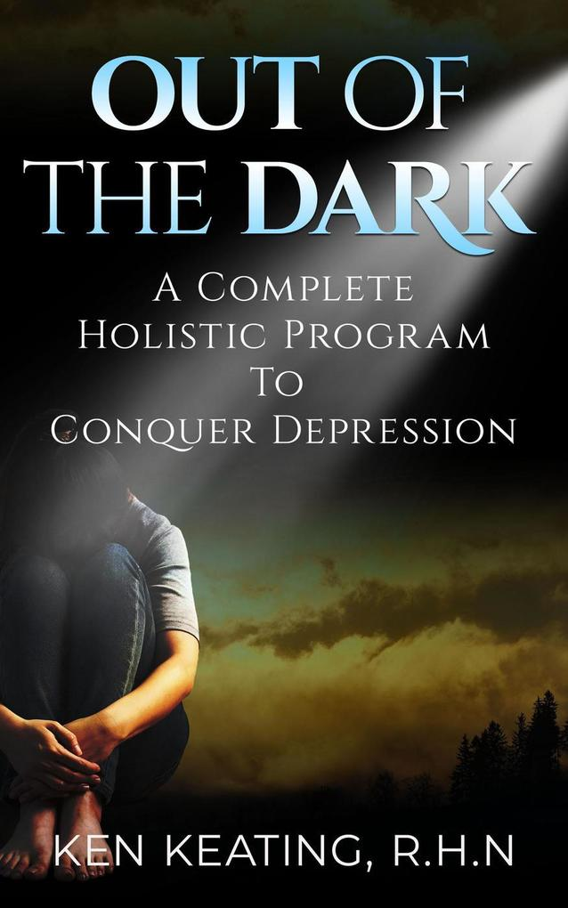 Out Of The Dark: A Complete Holistic Guide To Conquer Depression