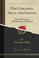 Der Gardasee, Arco, Der Iseosee: Mit Zahlreichen, Abbildungen Und Karten (Classic Reprint)