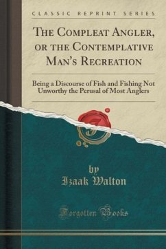 The Compleat Angler, or the Contemplative Man's Recreation: Being a Discourse of Fish and Fishing Not Unworthy the Perusal of Most Anglers (Classic Reprint)