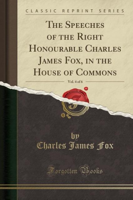 The Speeches of the Right Honourable Charles James Fox, in the House of Commons, Vol. 4 of 6 (Classic Reprint) als Taschenbuch von Charles James Fox