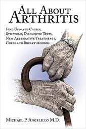 All about Arthritis- Find Updated Causes, Symptoms, Diagnostic Tests, New Alternative Treatments, Cures and Breakthroughs - Michael P. Angelillo M. D., P. Angelillo M. D.