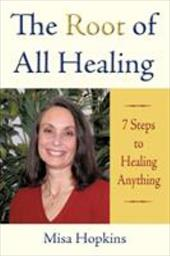 The Root of All Healing: 7 Steps to Healing Anything - Hopkins, Misa