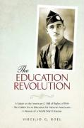 The Education Revolution: A Salute to the American G I Bill of Rights of 1944 - The Golden Era in Education for Mexican Americans - A Memoir of