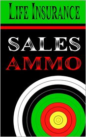 Life Insurance Sales Ammo: What to Say in Every Life Insurance Sales Situation - Bill Greenback