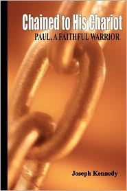 Chained to His Chariot: Paul, A Faithful Servant - Joseph Kennedy