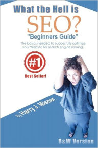 What the Hell Is SEO Beginners Guide: The Basics Needed to Successfully Optimize Your Website for Search Engine Ranking - Harry J. Misner