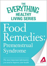 Food Remedies - Pre-Menstrual Syndrome: The most important information you need to improve your health - Adams Media
