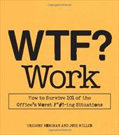 WTF? Work: How to Survive 101 of the Office's Worst F*#!-ing Situations - Bergman, Gregory / Miller, Jodi