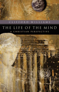 The Life of the Mind (RenewedMinds): A Christian Perspective - Clifford Williams
