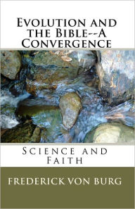 Evolution and the Bible-A Convergence - Frederick Von Burg