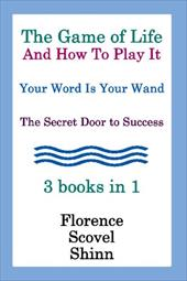 The Game of Life and How to Play It, Your Word Is Your Wand, the Secret Door to Success 3 Books in 1 - Shinn, Florence Scovel