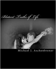Blatant Truths of Life: Poetics of Happiness, Hardship, and Love - Michael J. Aschenbrener