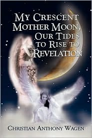 My Crescent Mother Moon, Our Tides To Rise To Revelation - Christian Anthony Wagen