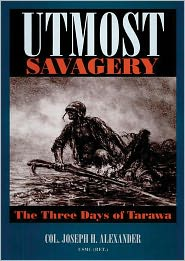Utmost Savagery: The Three Days of Tarawa - Col. Joseph H. Alexander