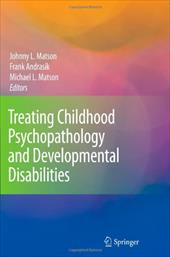 Treating Childhood Psychopathology and Developmental Disabilities - Matson, Johnny L. / Andrasik, Frank / Matson, Michael L.