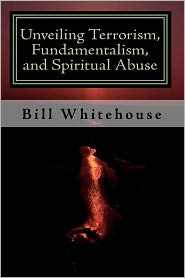 Unveiling Terrorism, Fundamentalism, and Spiritual Abuse - Bill Whitehouse