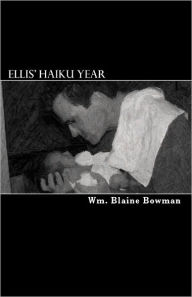 Ellis' Haiku Year: The First Year of My Son's Life - Wm. Blaine Bowman