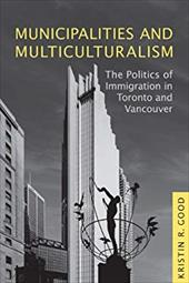 Municipalities and Multiculturalism: The Politics of Immigration in Toronto and Vancouver - Good, Kristin R.