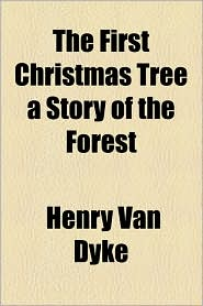 The First Christmas Tree A Story Of The Forest - Henry Van Dyke