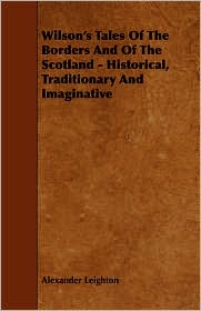 Wilson's Tales Of The Borders And Of The Scotland - Historical, Traditionary And Imaginative - Alexander Leighton