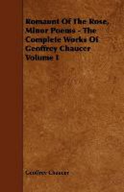 Romaunt Of The Rose, Minor Poems - The Complete Works Of Geoffrey Chaucer Volume I - Geoffrey Chaucer