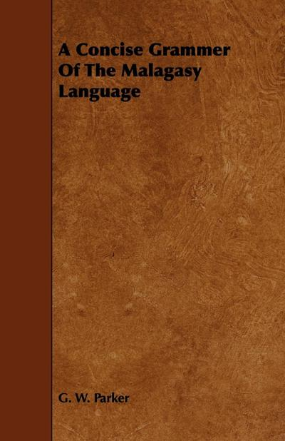 A Concise Grammer Of The Malagasy Language - G. W. Parker