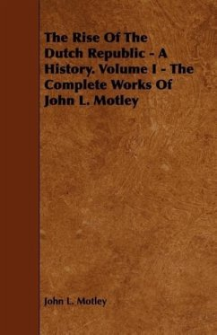 The Rise Of The Dutch Republic - A History. Volume I - The Complete Works Of John L. Motley - Motley, John L.