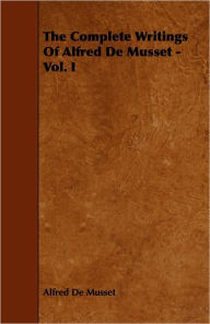The Complete Writings Of Alfred De Musset - Vol. I - Alfred De Musset