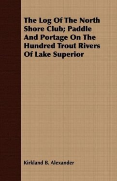 The Log Of The North Shore Club Paddle And Portage On The Hundred Trout Rivers Of Lake Superior - Alexander, Kirkland B.