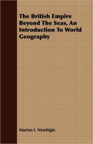 The British Empire Beyond the Seas, an Introduction to World Geography - Marion Isabel Newbigin