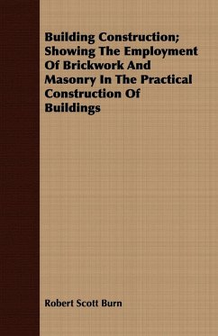 Building Construction Showing The Employment Of Brickwork And Masonry In The Practical Construction Of Buildings - Burn, Robert Scott