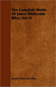 The Complete Works Of James Whitcomb Riley; Vol Iv - James Whitcomb Riley