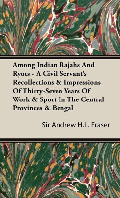 Among Indian Rajahs And Ryots - A Civil Servant's Recollections & Impressions Of Thirty-Seven Years Of Work & Sport In The Central Provinces & Bengal - Fraser, Sir Andrew H. L.