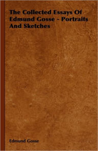 The Collected Essays Of Edmund Gosse - Portraits And Sketches - Edmund Gosse
