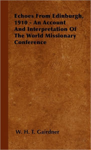 Echoes From Edinburgh, 1910 - An Account And Interpretation Of The World Missionary Conference - W. H. T. Gairdner