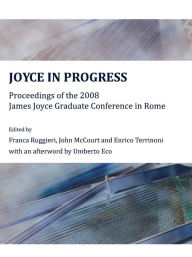 Joyce in Progress: Proceedings of the 2008 James Joyce Graduate Conference in Rome - Umberto Eco