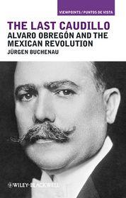 The Last Caudillo: Alvaro Obregón and the Mexican Revolution - Jürgen Buchenau